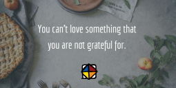 You can't love something that you are not grateful for.